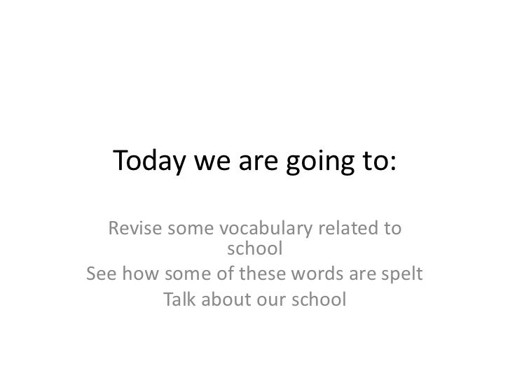Today we are going to:  Revise some vocabulary related to               schoolSee how some of these words are spelt       ...