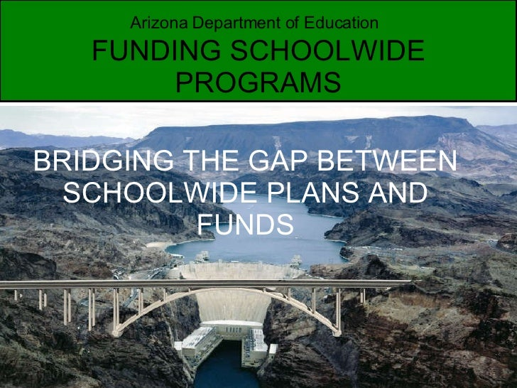 Arizona Department of Education   FUNDING SCHOOLWIDE PROGRAMS BRIDGING THE GAP BETWEEN SCHOOLWIDE PLANS AND FUNDS