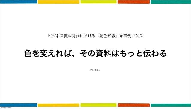ビジネス資料制作における「配色知識」を事例で学ぶ             色を変えれば、その資料はもっと伝わる                          2013-2-713年2月5日火曜日