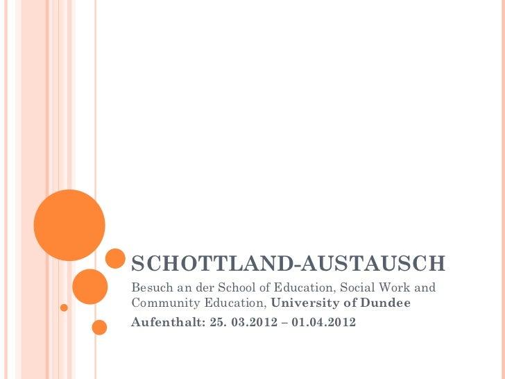 SCHOTTLAND-AUSTAUSCHBesuch an der School of Education, Social Work andCommunity Education, University of DundeeAufenthalt:...
