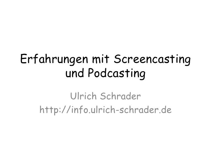 Erfahrungen mit Screencasting und Podcasting<br />Ulrich Schrader<br />http://info.ulrich-schrader.de<br />