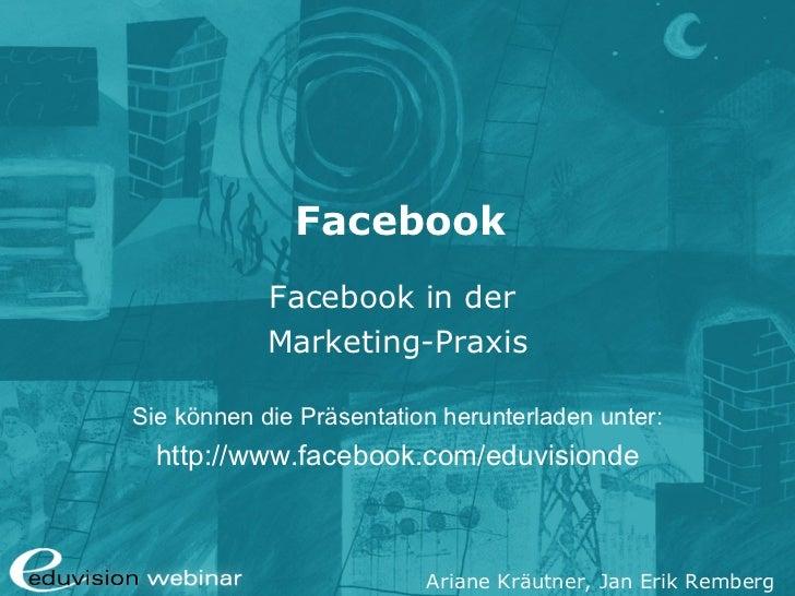 Facebook            Facebook in der            Marketing-PraxisSie können die Präsentation herunterladen unter:  http://ww...