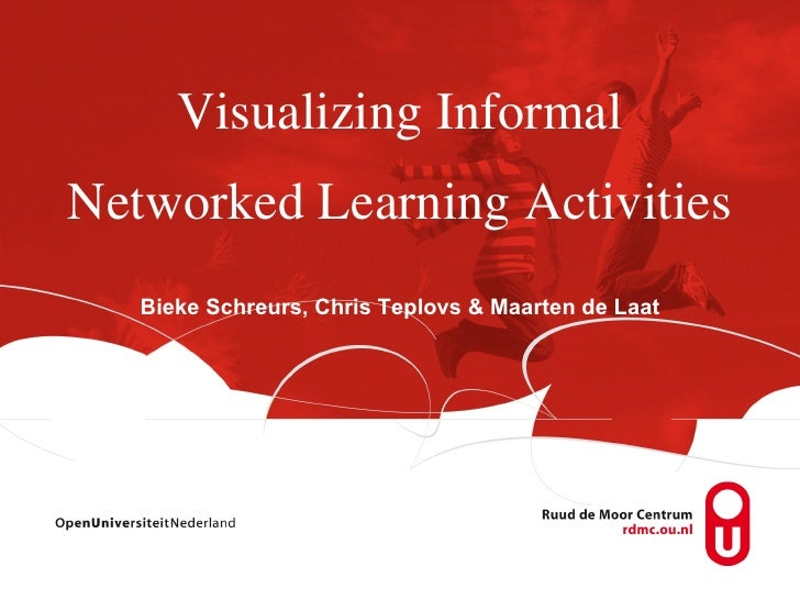 Visualizing InformalNetworked Learning Activities   Bieke Schreurs, Chris Teplovs & Maarten de Laat