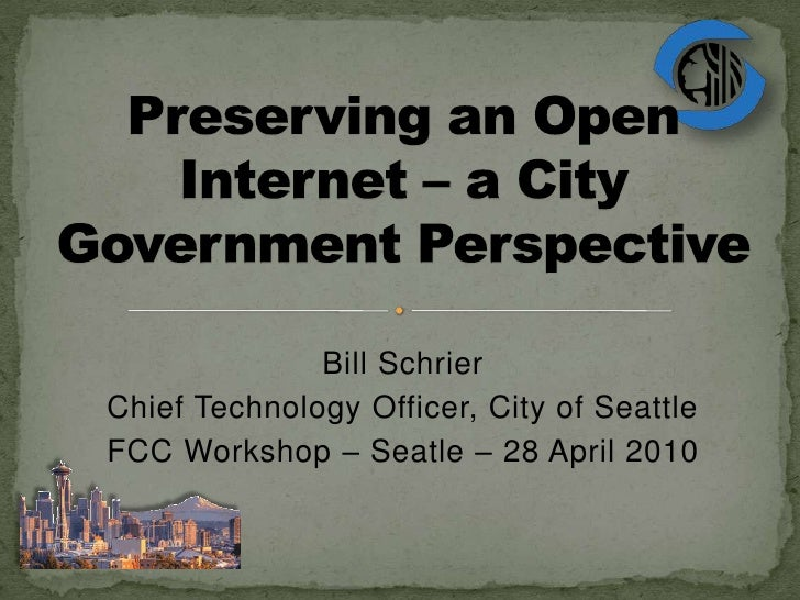 Preserving an Open Internet – a City Government Perspective<br />Bill Schrier<br />Chief Technology Officer, City of Seatt...