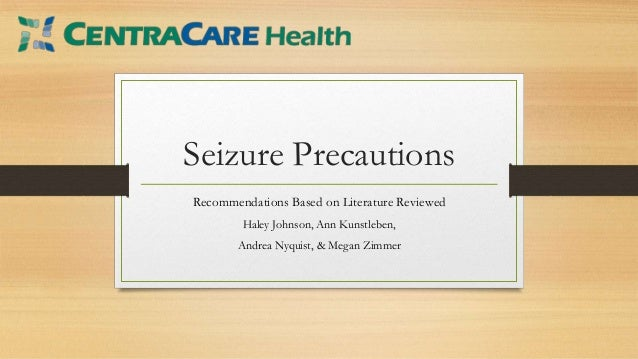 Seizure Precautions Recommendations Based on Literature Reviewed Haley Johnson, Ann Kunstleben, Andrea Nyquist, & Megan Zi...