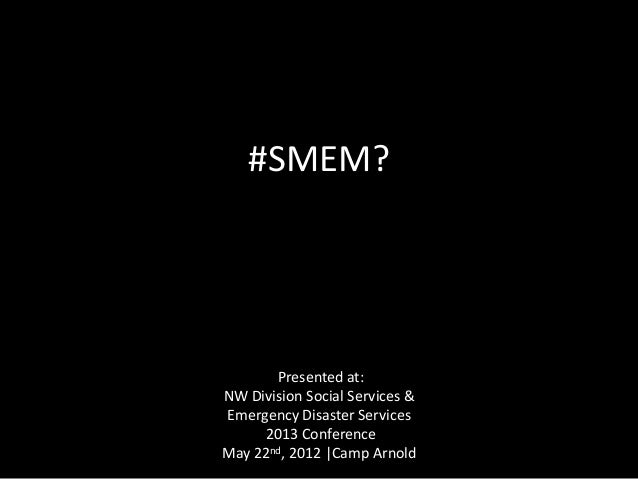 #SMEM?Presented at:NW Division Social Services &Emergency Disaster Services2013 ConferenceMay 22nd, 2012 |Camp Arnold