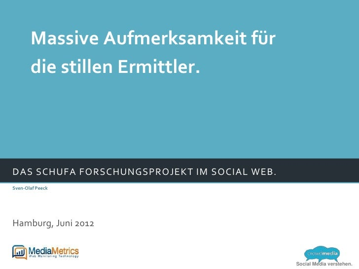 Massive Aufmerksamkeit für       die stillen Ermittler.DAS SCHUFA FORSCHUNGSPROJEKT IM SOCIAL WEB.Sven-Olaf PeeckHamburg, ...