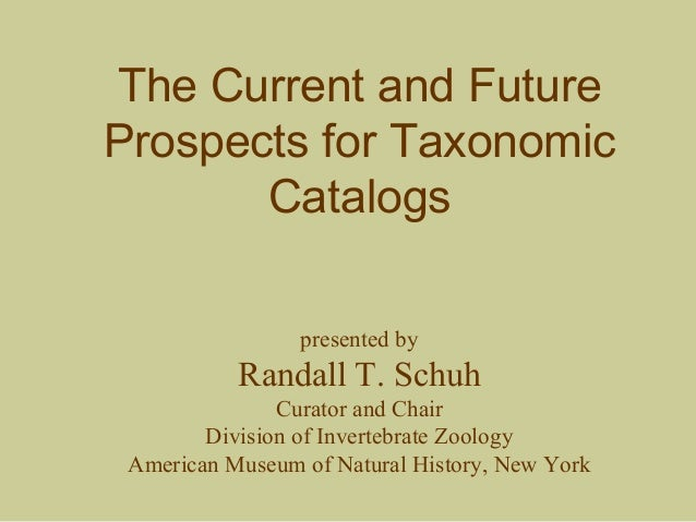The Current and Future Prospects for Taxonomic Catalogs presented by Randall T. Schuh Curator and Chair Division of Invert...