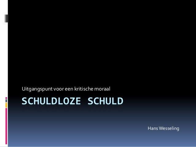 Uitgangspunt voor een kritische moraal  SCHULDLOZE SCHULD Hans Wesseling