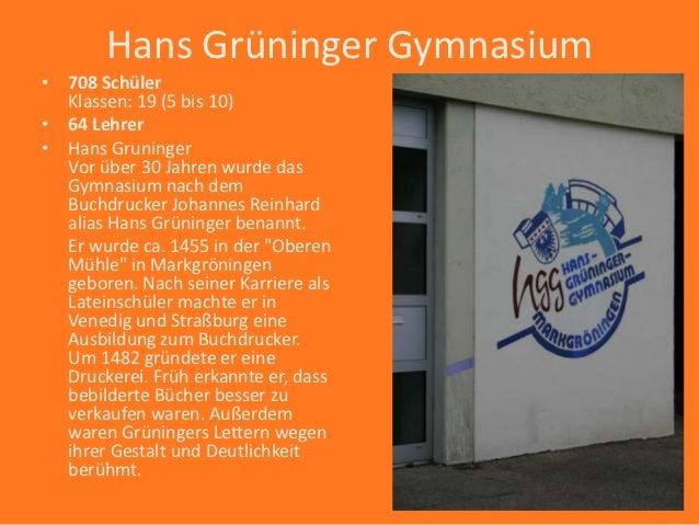 Hans Grüninger Gymnasium• 708 Schüler  Klassen: 19 (5 bis 10)• 64 Lehrer• Hans Gruninger  Vor über 30 Jahren wurde das  Gy...