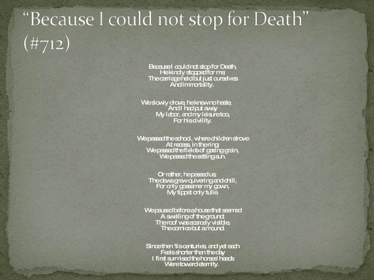 critical appreciation of because i could not stop for death Because i could not stop for death is a lyrical poem by emily dickinson first published posthumously in poems: series 1 in 1890 the persona of dickinson's poem meets personified death death is a gentleman caller who takes a leisurely carriage ride with the speaker to her grave.