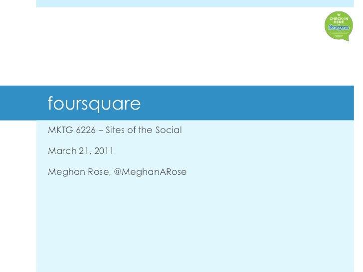 foursquare <br />MKTG 6226 – Sites of the Social<br />March 21, 2011<br />Meghan Rose, @MeghanARose<br />