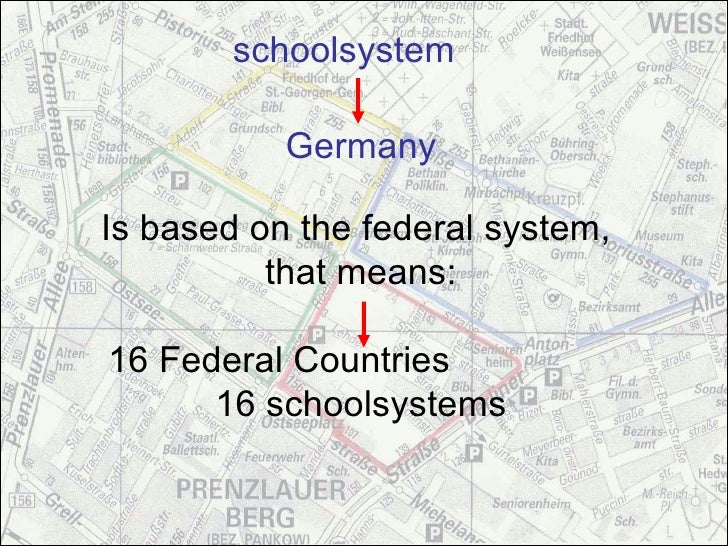 schoolsystem             Germany  Is based on the federal system,           that means:  16 Federal Countries       16 sch...