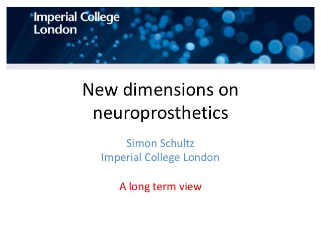 New dimensions on neuroprosthetics      Simon Schultz  Imperial College London     A long term view