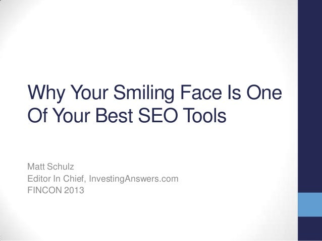 Why Your Smiling Face Is One Of Your Best SEO Tools Matt Schulz Editor In Chief, InvestingAnswers.com FINCON 2013