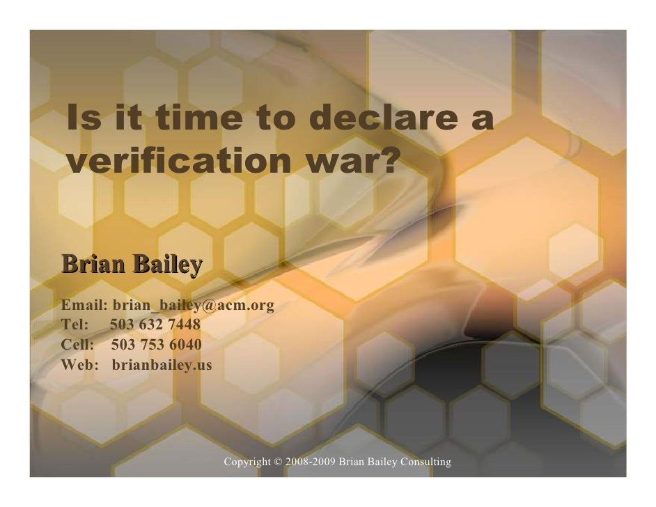 Is it time to declare a verification war?  Brian Bailey Email: brian_bailey@acm.org Tel: 503 632 7448 Cell: 503 753 6040 W...