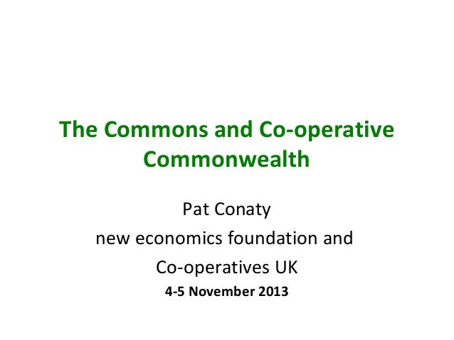 The Commons and Co-operative Commonwealth Pat Conaty new economics foundation and Co-operatives UK 4-5 November 2013