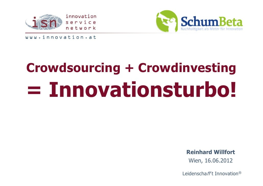 Crowdsourcing + Crowdinvesting= Innovationsturbo!                       Reinhard Willfort                        Wien, 16....