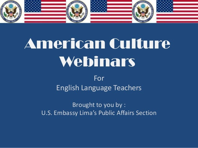 American CultureWebinarsForEnglish Language TeachersBrought to you by :U.S. Embassy Lima's Public Affairs Section