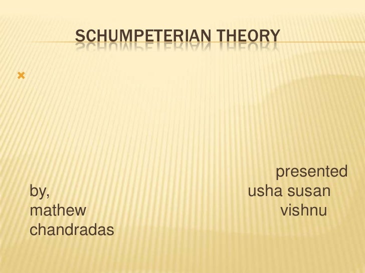 SCHUMPETERIAN THEORY                            presented    by,                  usha susan    mathew                   ...