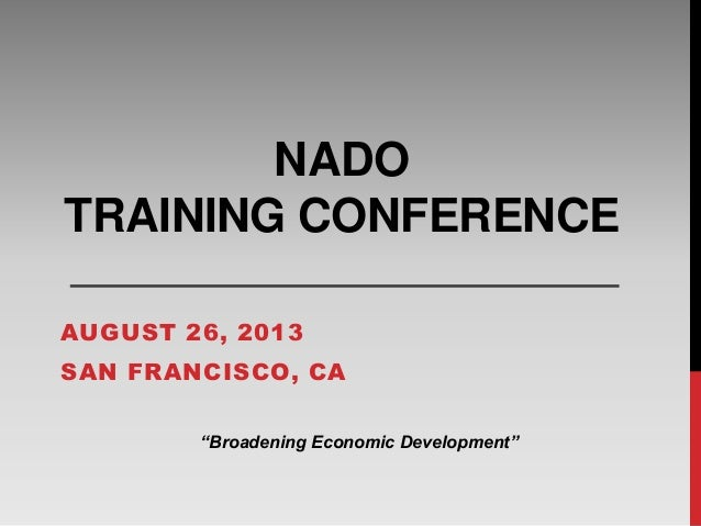 "NADO TRAINING CONFERENCE AUGUST 26, 2013 SAN FRANCISCO, CA ""Broadening Economic Development"""