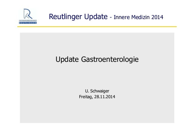 Reutlinger Update - Innere Medizin 2014 Update Gastroenterologie U. Schwaiger Freitag, 28.11.2014
