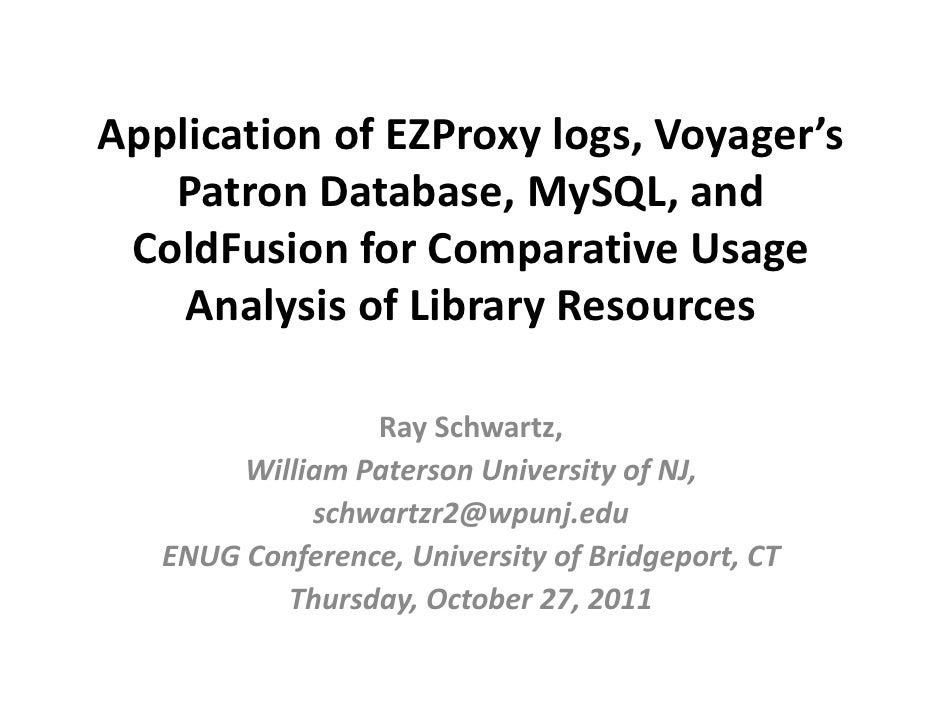 ApplicationofEZProxylogs,Voyager's   PatronDatabase,MySQL,and ColdFusionforComparativeUsage    AnalysisofLi...
