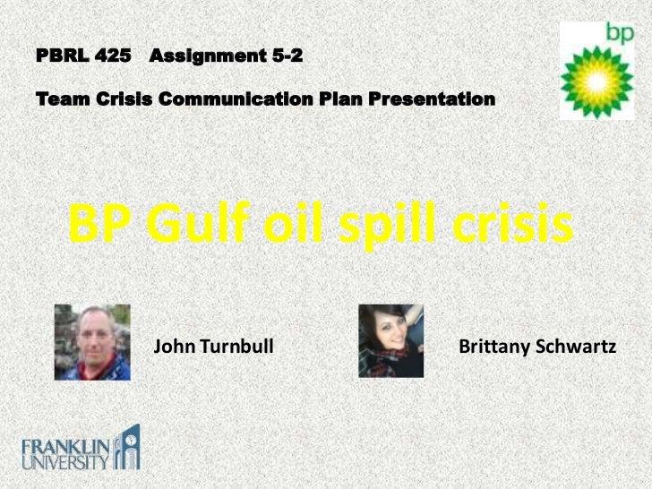 PBRL 425 Assignment 5-2Team Crisis Communication Plan Presentation  BP Gulf oil spill crisis           John Turnbull      ...