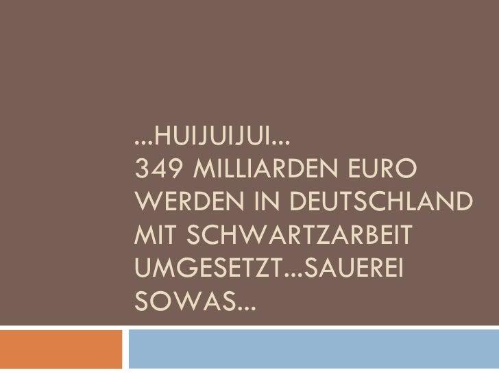 ...HUIJUIJUI... 349 MILLIARDEN EURO WERDEN IN DEUTSCHLAND MIT SCHWARTZARBEIT UMGESETZT...SAUEREI SOWAS...