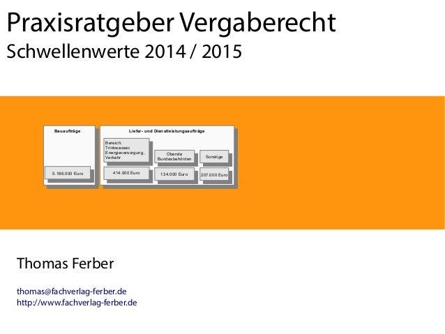 Praxisratgeber Vergaberecht Schwellenwerte 2014 / 2015  Bauaufträge  Liefer- und Dienstleistungsaufträge Bereich: Bereich:...
