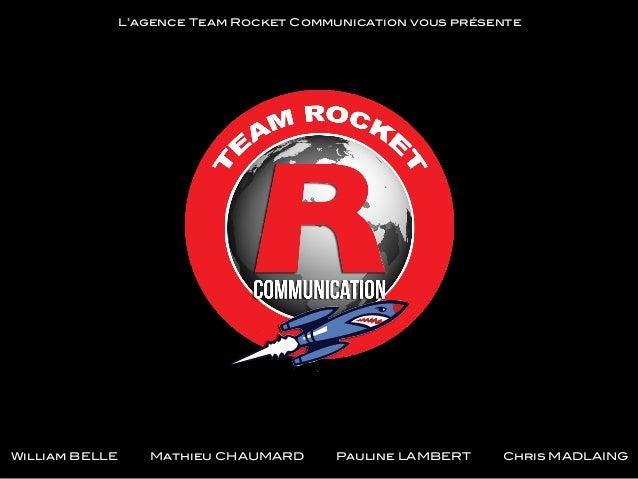 L'agence Team Rocket Communication vous présente!  William BELLE  Mathieu CHAUMARD  Pauline LAMBERT  Chris MADLAING!