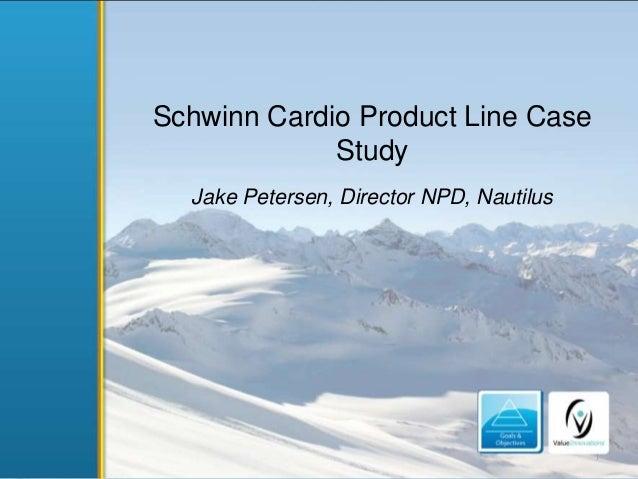 Schwinn Cardio Product Line Case Study Jake Petersen, Director NPD, Nautilus  1