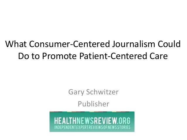 What Consumer-Centered Journalism Could Do to Promote Patient-Centered Care Gary Schwitzer Publisher
