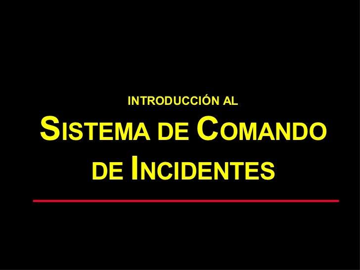INTRODUCCIÓN AL S ISTEMA DE  C OMANDO DE  I NCIDENTES