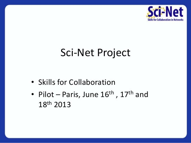 Sci-Net Project • Skills for Collaboration • Pilot – Paris, June 16th , 17th and 18th 2013