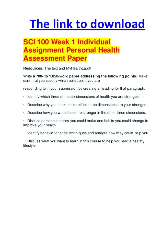 sci 100 personal health assessment 1 the link to downloadsci 100 week 1 individualassignment personal healthassessment paperresources: the text and myhealthlab®write a 700- to 1,050-word paper addressing identify which three of the six dimensions of health you are strongest in.