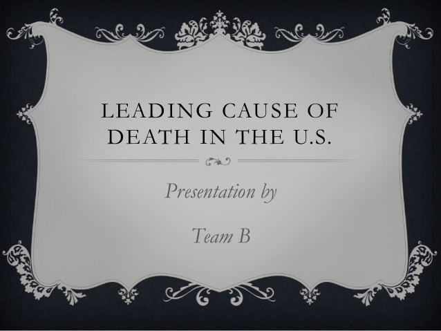 LEADING CAUSE OF DEATH IN THE U.S. Presentation by Team B