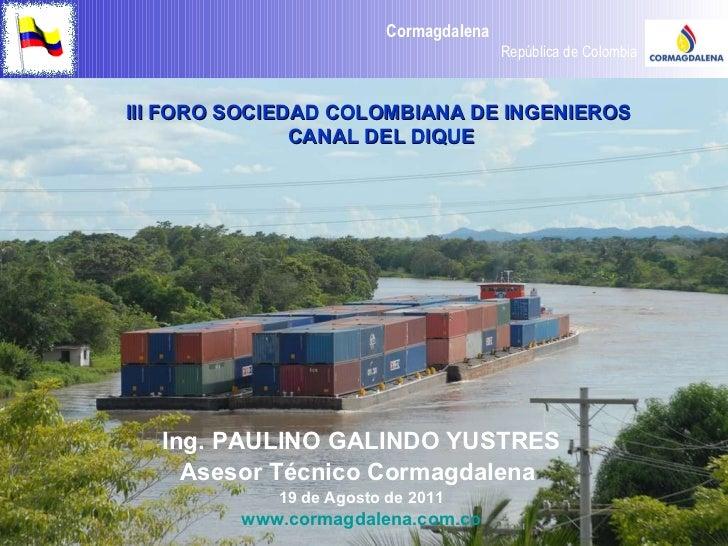 Ing. PAULINO GALINDO YUSTRES Asesor Técnico Cormagdalena  19 de Agosto de 2011 www.cormagdalena.com.co III FORO SOCIEDAD C...