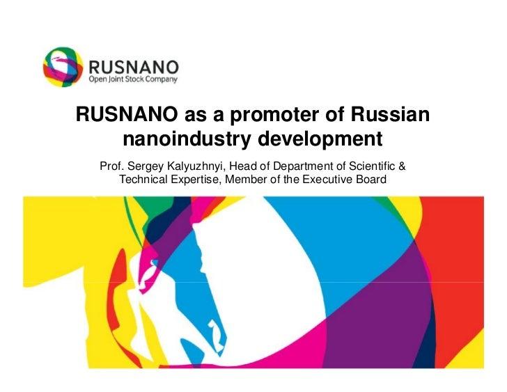 RUSNANO as a promoter of Russian   nanoindustry development  Prof. Sergey Kalyuzhnyi, Head of Department of Scientific &  ...