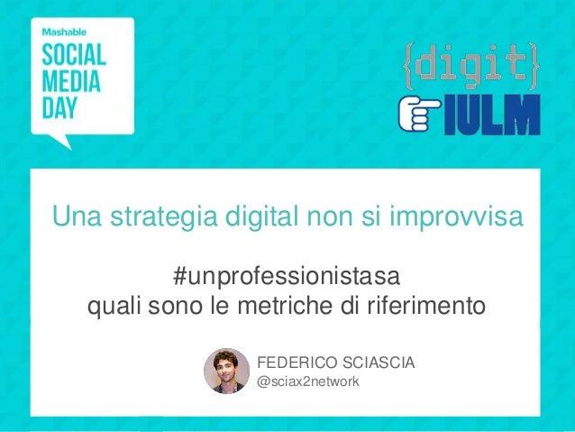 Una strategia digital non si improvvisa #unprofessionistasa quali sono le metriche di riferimento FEDERICO SCIASCIA @sciax...