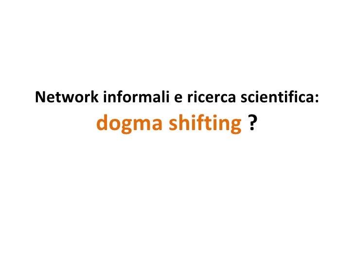 Network informali e ricerca scientifica: dogma shifting ?
