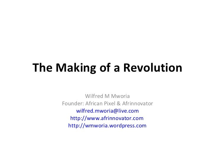 The Making of a Revolution Wilfred M Mworia Founder: African Pixel & Afrinnovator [email_address] http://www.afrinnovator....