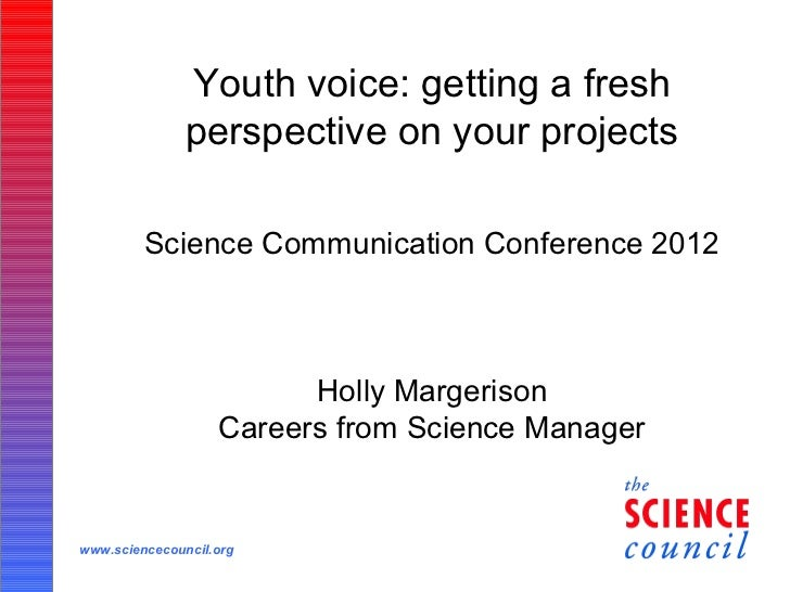 Youth voice: getting a fresh               perspective on your projects         Science Communication Conference 2012     ...