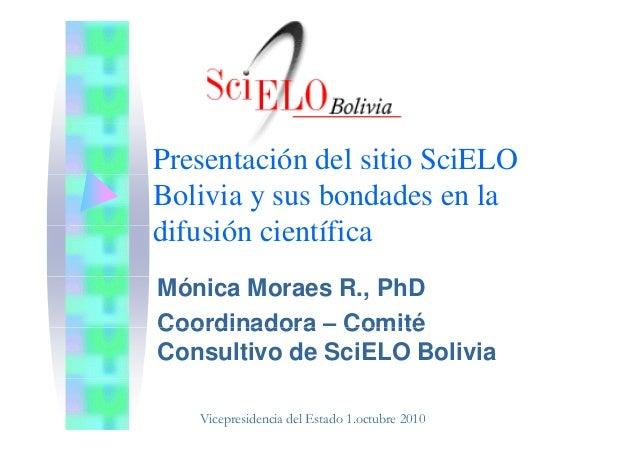 Presentación del sitio SciELO Bolivia y sus bondades en la dif ió i tífidifusión científica Mónica Moraes R., PhD Coordina...