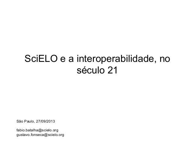SciELO e a interoperabilidade, no século 21 São Paulo, 27/09/2013 fabio.batalha@scielo.org gustavo.fonseca@scielo.org