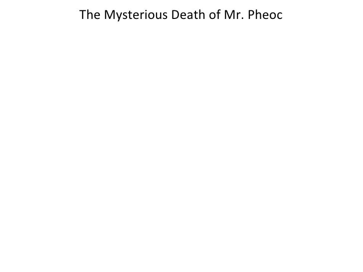 The Mysterious Death of Mr. Pheoc