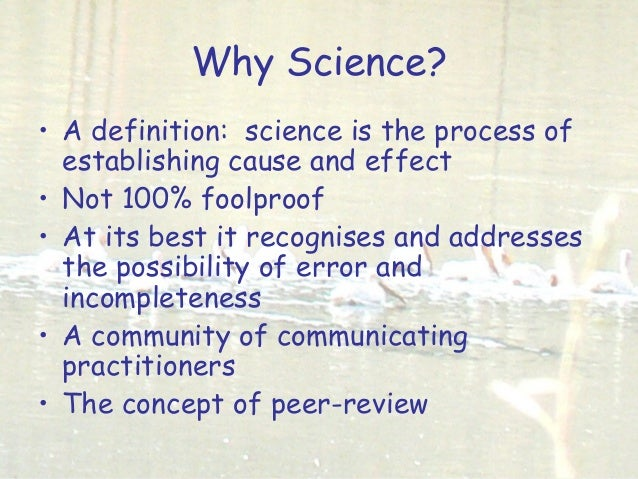 Why Science? • A definition: science is the process of establishing cause and effect • Not 100% foolproof • At its best it...
