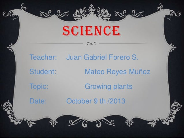 SCIENCE Teacher:  Juan Gabriel Forero S.  Student:  Mateo Reyes Muñoz  Topic:  Growing plants  Date:  October 9 th /2013