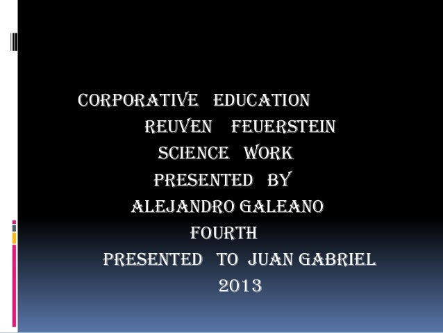 CORPORATIVE EDUCATION REUVEN FEUERSTEIN SCIENCE WORK PRESENTED BY ALEJANDRO GALEANO FOURTH PRESENTED TO JUAN GABRIEL 2013