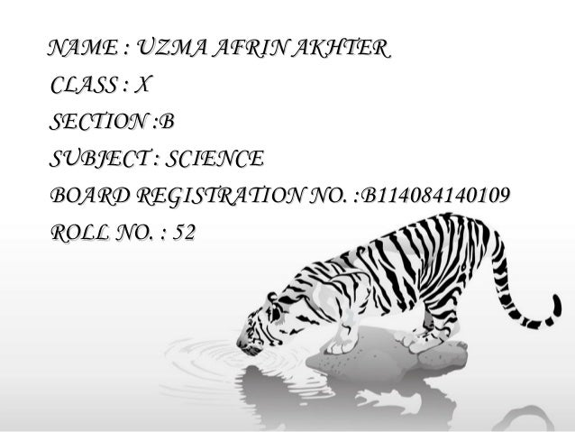 NAME : UZMA AFRIN AKHTER CLASS : X SECTION :B SUBJECT : SCIENCE BOARD REGISTRATION NO. :B114084140109 ROLL NO. : 52